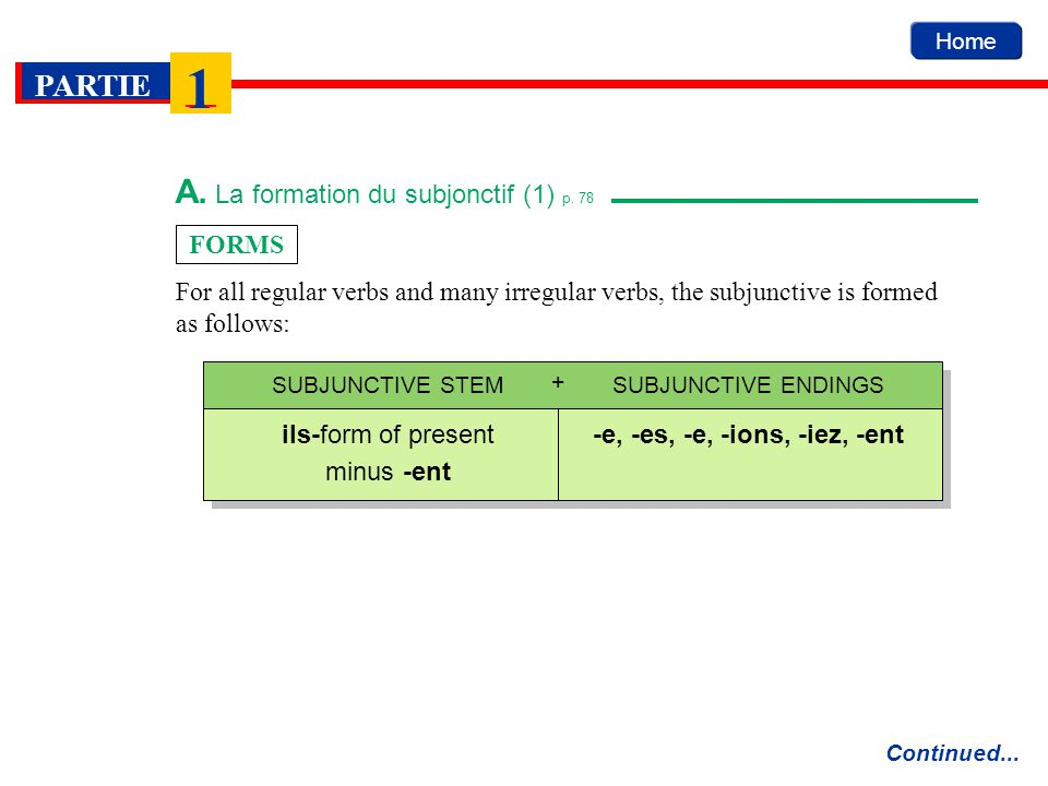 Home PARTIE 1 A. La formation du subjonctif (1) p. 78 Continued... FORMS For all regular verbs and many irregular verbs, the subjunctive is formed as