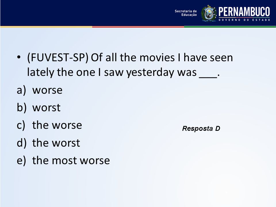 (FUVEST-SP) Of all the movies I have seen lately the one I saw yesterday was ___. a)worse b)worst c)the worse d)the worst e)the most worse Resposta D