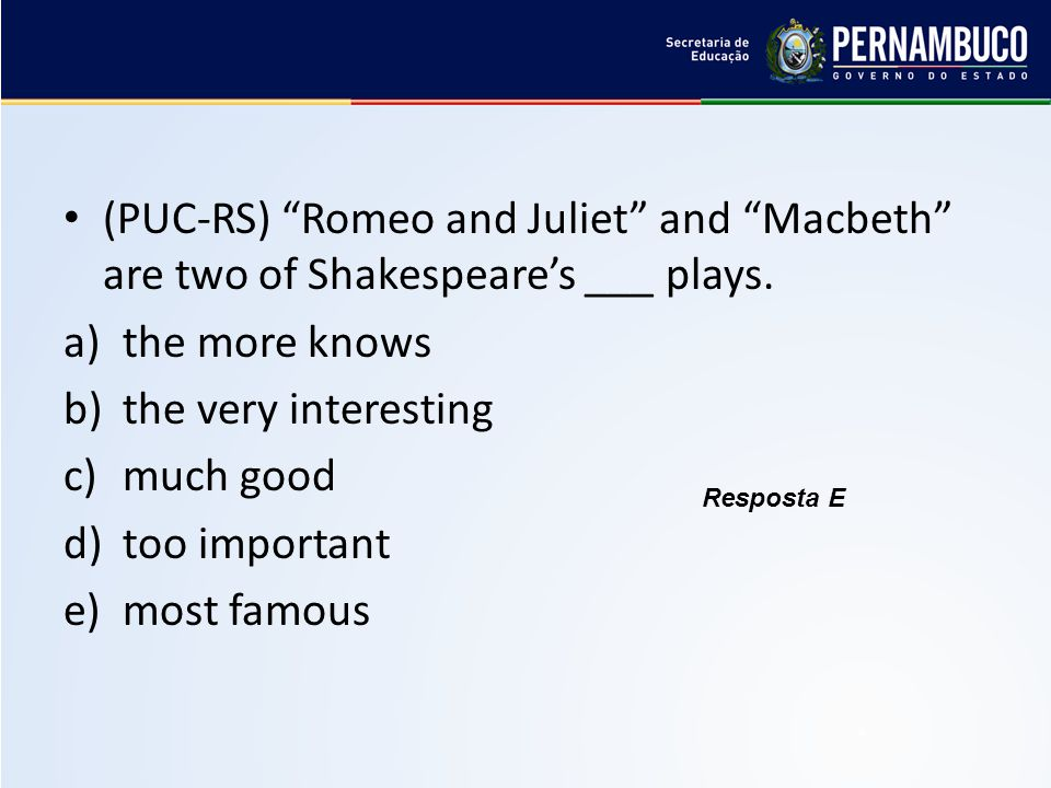 "(PUC-RS) ""Romeo and Juliet"" and ""Macbeth"" are two of Shakespeare's ___ plays. a)the more knows b)the very interesting c)much good d)too important e)mo"