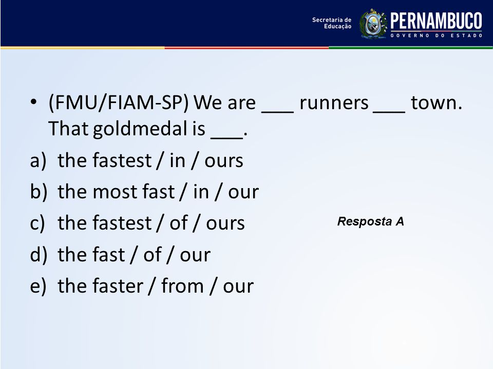 (FMU/FIAM-SP) We are ___ runners ___ town. That goldmedal is ___. a)the fastest / in / ours b)the most fast / in / our c)the fastest / of / ours d)the