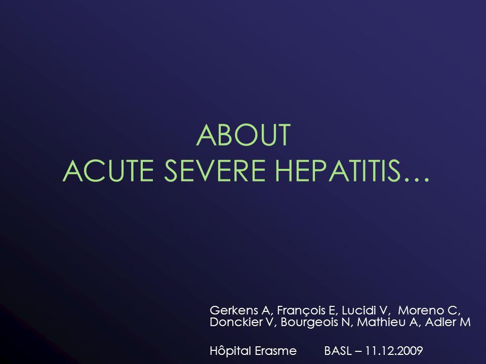 ABOUT ACUTE SEVERE HEPATITIS… Gerkens A, François E, Lucidi V, Moreno C, Donckier V, Bourgeois N, Mathieu A, Adler M Hôpital Erasme BASL – 11.12.2009