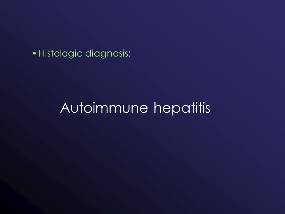 Histologic diagnosis: Autoimmune hepatitis