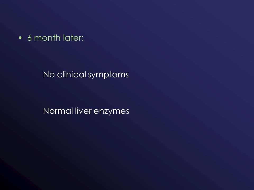 6 month later: No clinical symptoms Normal liver enzymes