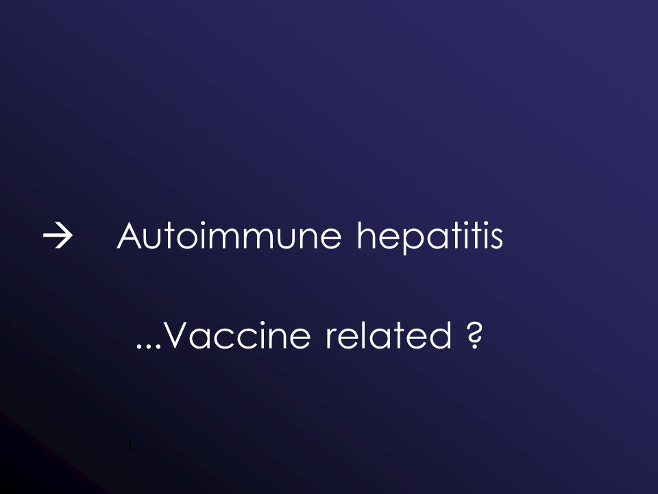  Autoimmune hepatitis (...Vaccine related