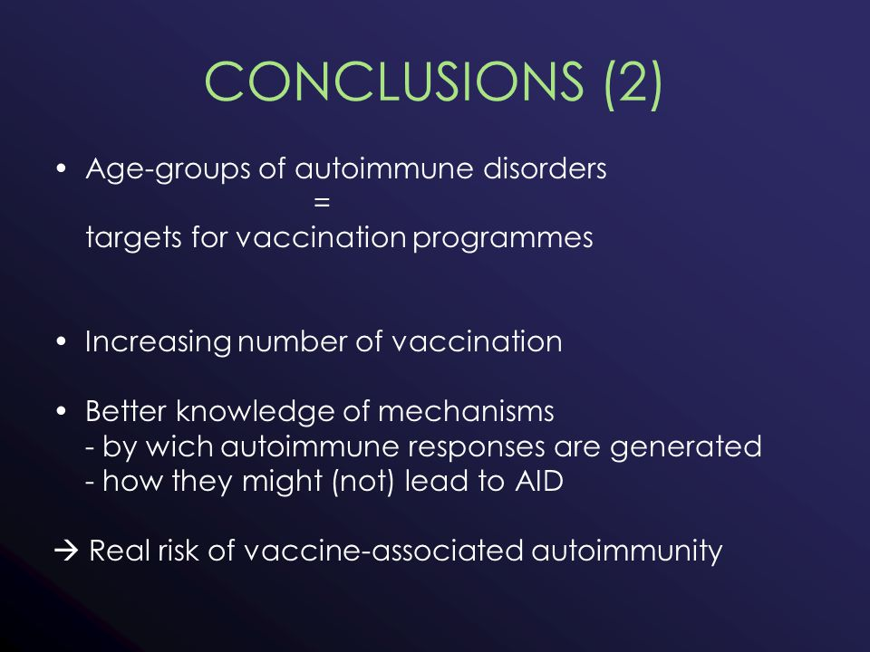 CONCLUSIONS (2) Age-groups of autoimmune disorders = targets for vaccination programmes Increasing number of vaccination Better knowledge of mechanisms - by wich autoimmune responses are generated - how they might (not) lead to AID  Real risk of vaccine-associated autoimmunity