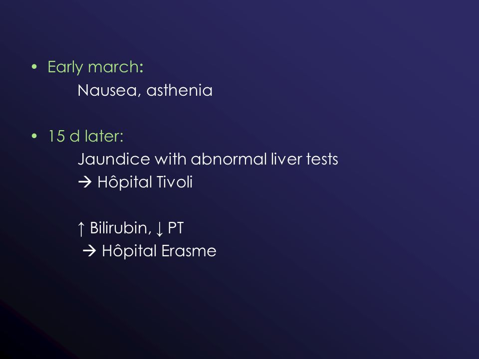 Early march : Nausea, asthenia 15 d later: Jaundice with abnormal liver tests  Hôpital Tivoli ↑ Bilirubin, ↓ PT  Hôpital Erasme