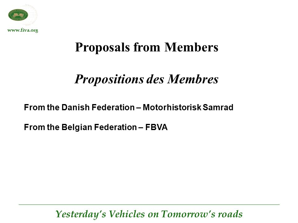www.fiva.org Yesterday's Vehicles on Tomorrow's roads Proposals from Members Propositions des Membres From the Danish Federation – Motorhistorisk Samrad From the Belgian Federation – FBVA