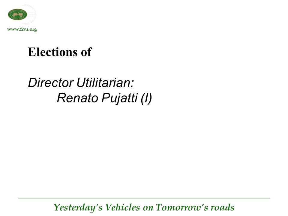 www.fiva.org Yesterday's Vehicles on Tomorrow's roads Elections of Director Utilitarian: Renato Pujatti (I)