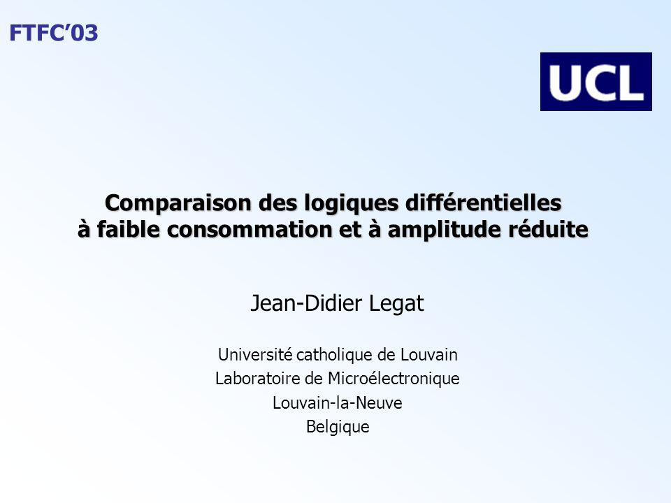 FTFC'03 Comparaison des logiques différentielles à faible consommation et à amplitude réduite Jean-Didier Legat Université catholique de Louvain Labor