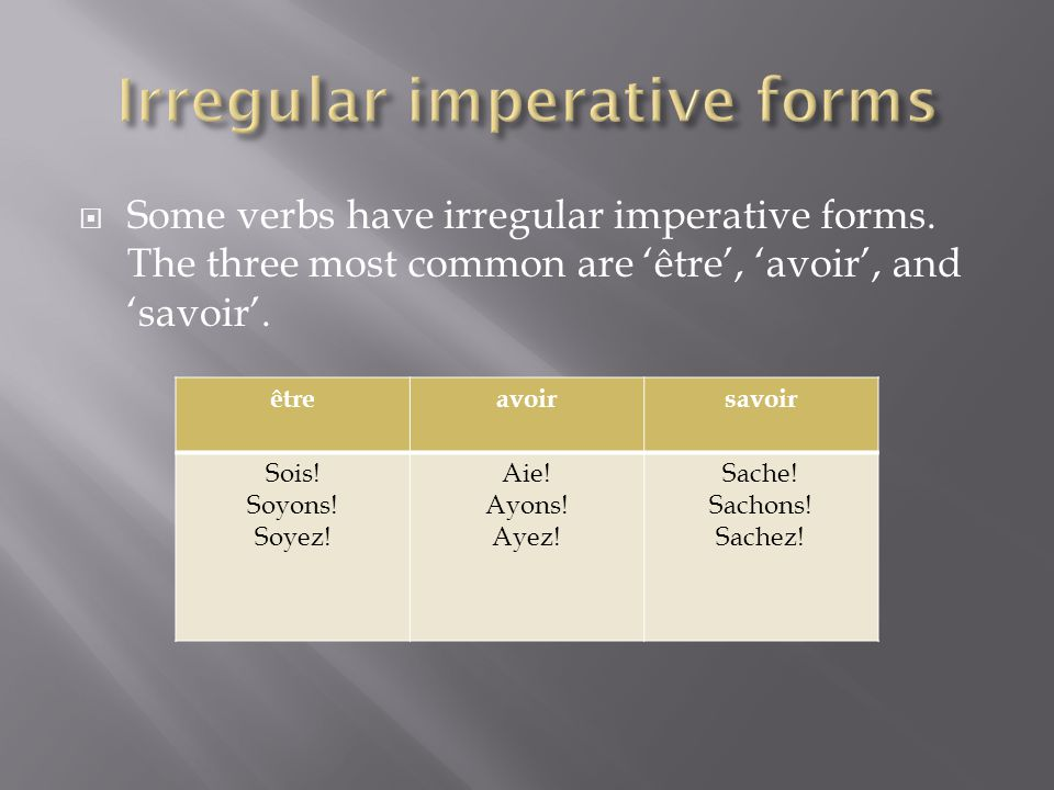  Some verbs have irregular imperative forms. The three most common are 'être', 'avoir', and 'savoir'. êtreavoirsavoir Sois! Soyons! Soyez! Aie! Ayons