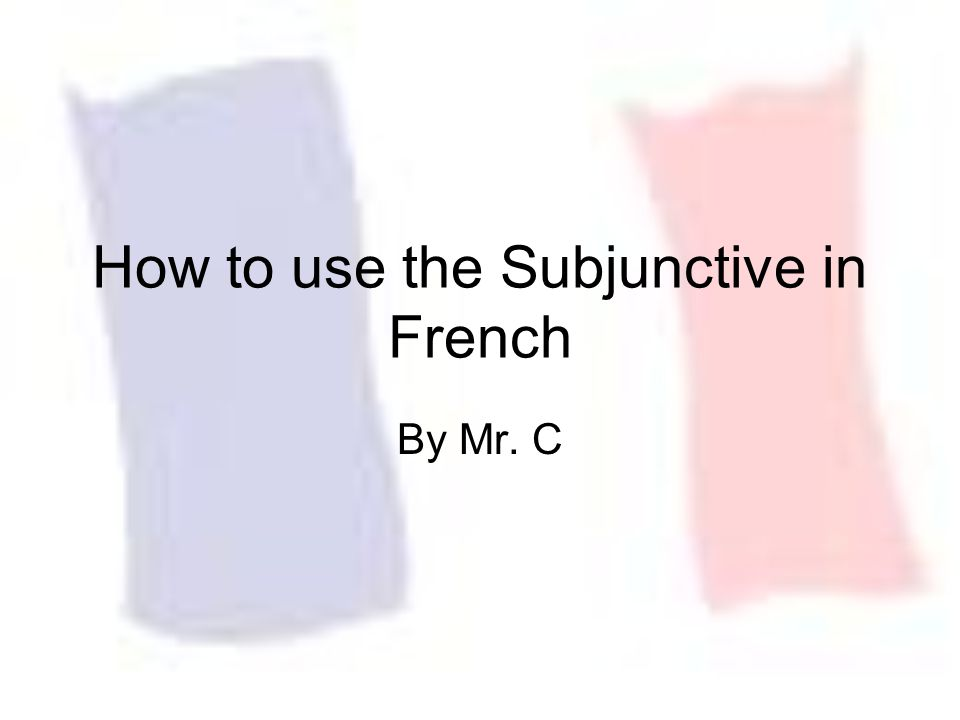 How to use the Subjunctive in French By Mr. C