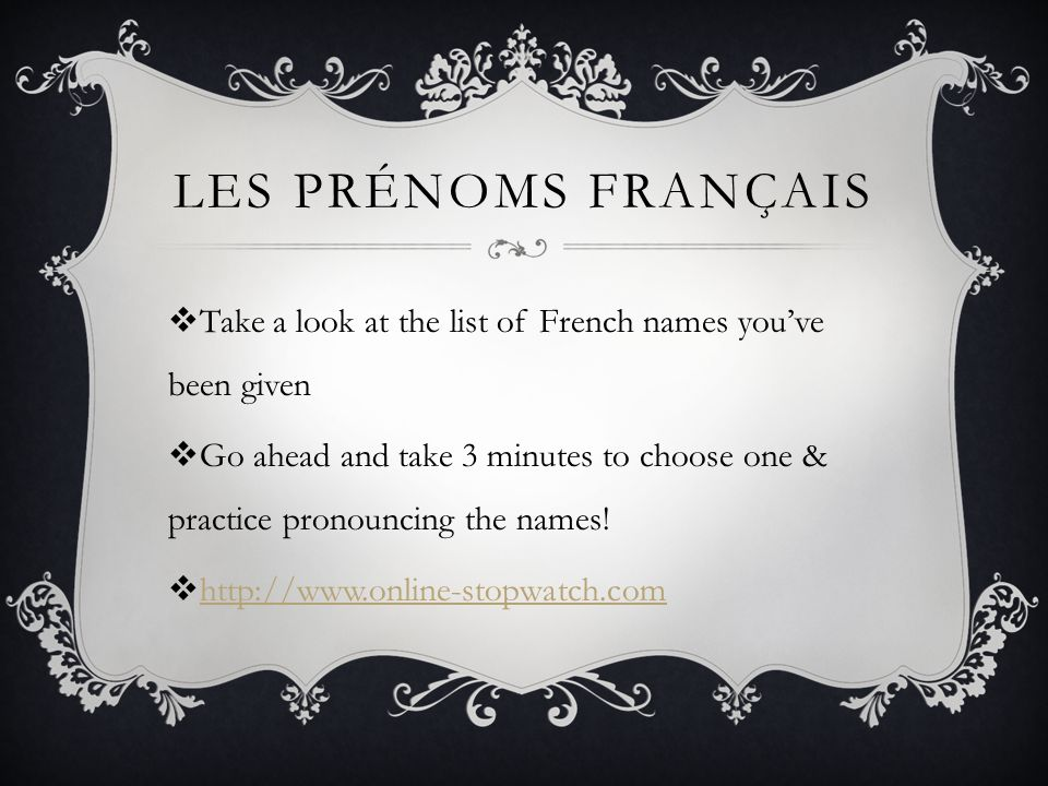 LES PRÉNOMS FRANÇAIS  Take a look at the list of French names you've been given  Go ahead and take 3 minutes to choose one & practice pronouncing the names.