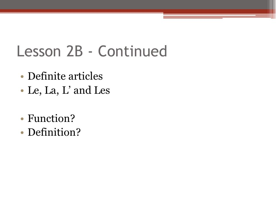 Lesson 2B - Continued Definite articles Le, La, L' and Les Function? Definition?
