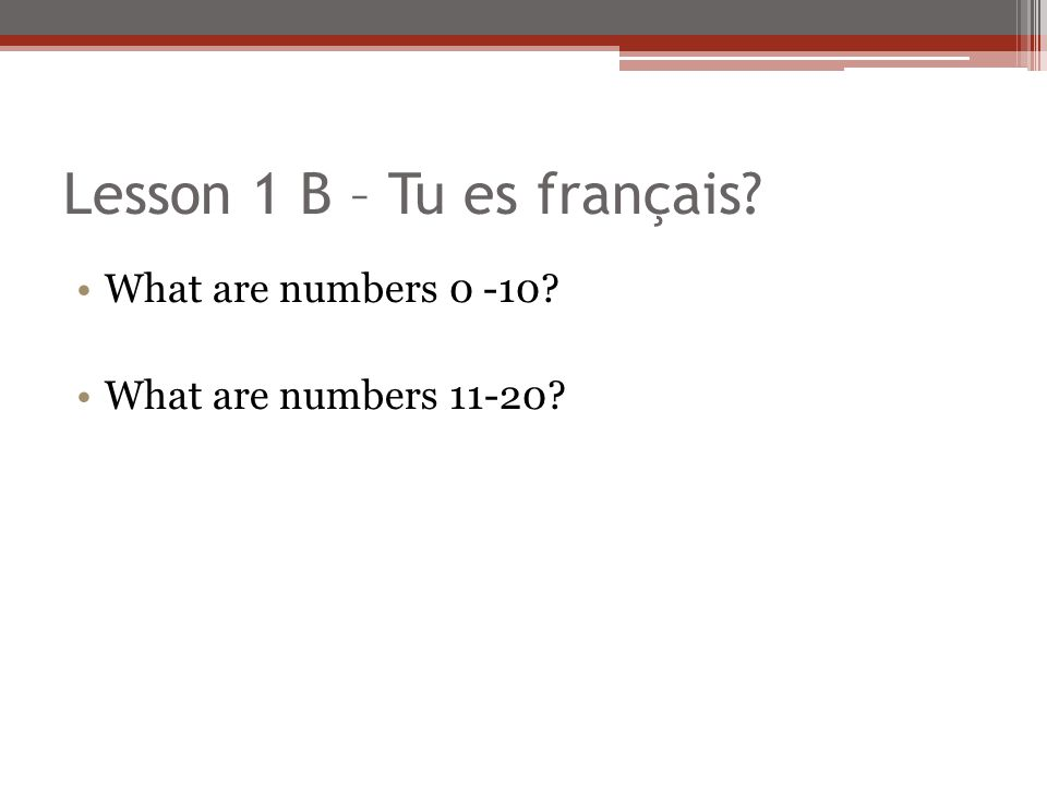 Lesson 1 B – Tu es français? What are numbers 0 -10? What are numbers 11-20?