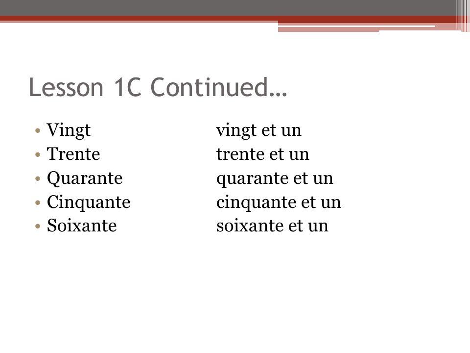 Lesson 1C Continued… Vingt vingt et un Trentetrente et un Quarantequarante et un Cinquantecinquante et un Soixantesoixante et un