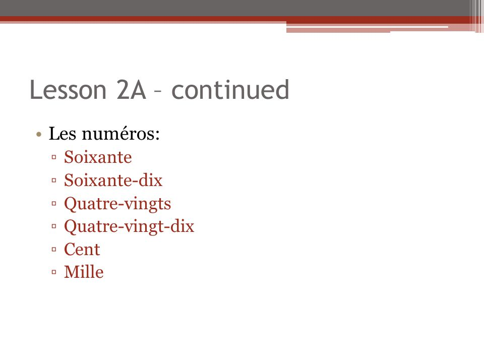 Lesson 2A – continued Les numéros: ▫Soixante ▫Soixante-dix ▫Quatre-vingts ▫Quatre-vingt-dix ▫Cent ▫Mille