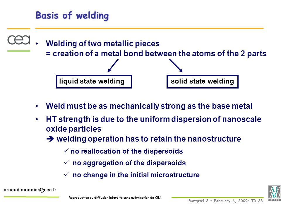 Reproduction ou diffusion interdite sans autorisation du CEA Matgen4.2 – February 6, 2009– TR 33 arnaud.monnier@cea.fr Basis of welding Welding of two metallic pieces = creation of a metal bond between the atoms of the 2 parts Weld must be as mechanically strong as the base metal HT strength is due to the uniform dispersion of nanoscale oxide particles  welding operation has to retain the nanostructure no reallocation of the dispersoids no aggregation of the dispersoids no change in the initial microstructure solid state weldingliquid state welding