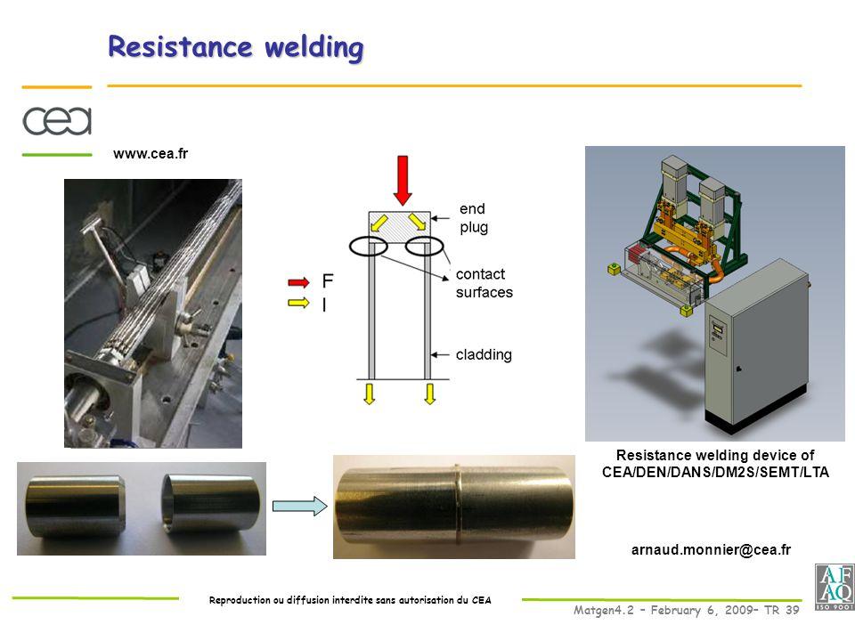 Reproduction ou diffusion interdite sans autorisation du CEA Matgen4.2 – February 6, 2009– TR 39 www.cea.fr Resistance welding device of CEA/DEN/DANS/DM2S/SEMT/LTA arnaud.monnier@cea.fr Resistance welding