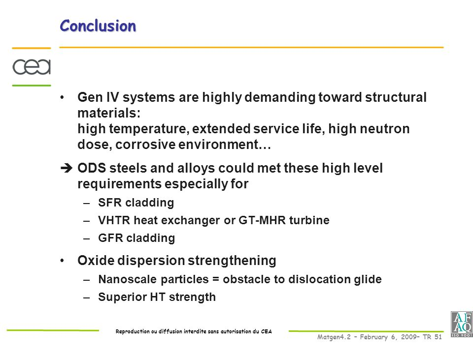 Reproduction ou diffusion interdite sans autorisation du CEA Matgen4.2 – February 6, 2009– TR 51 Conclusion Gen IV systems are highly demanding toward structural materials: high temperature, extended service life, high neutron dose, corrosive environment…  ODS steels and alloys could met these high level requirements especially for –SFR cladding –VHTR heat exchanger or GT-MHR turbine –GFR cladding Oxide dispersion strengthening –Nanoscale particles = obstacle to dislocation glide –Superior HT strength