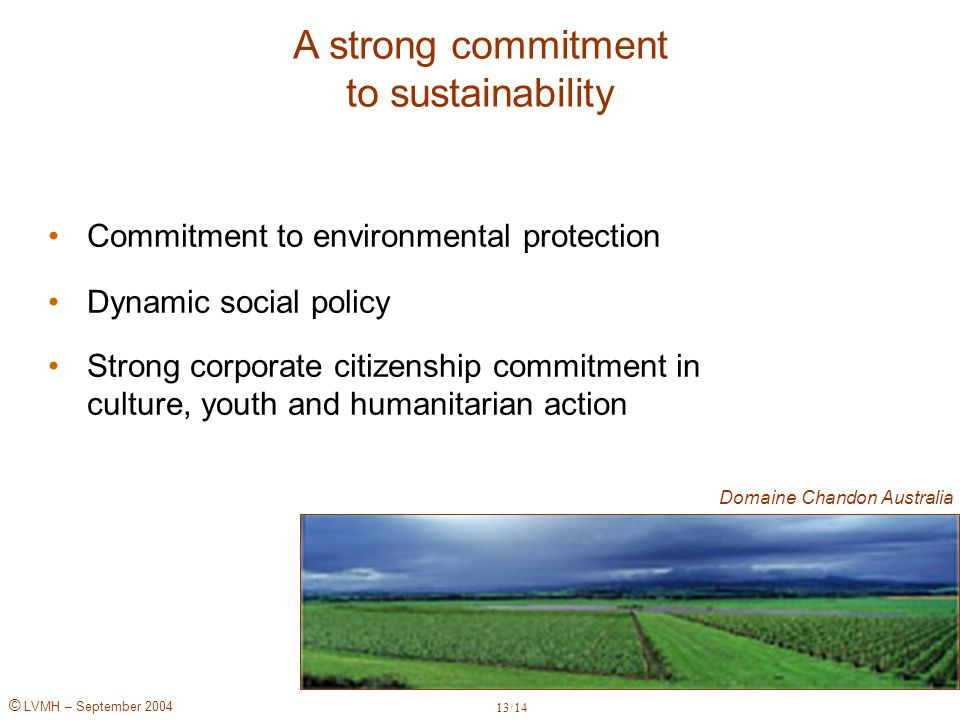© LVMH – September 2004 Commitment to environmental protection Dynamic social policy Strong corporate citizenship commitment in culture, youth and humanitarian action A strong commitment to sustainability Domaine Chandon Australia 13/14
