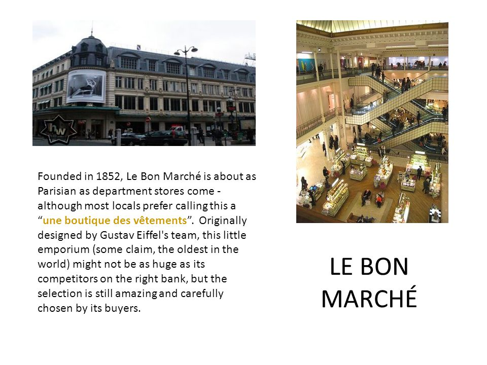 LE BON MARCHÉ Founded in 1852, Le Bon Marché is about as Parisian as department stores come - although most locals prefer calling this a une boutique des vêtements .