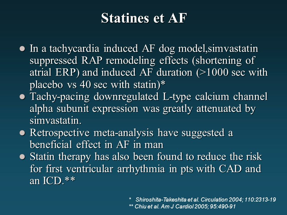 Statines et AF In a tachycardia induced AF dog model,simvastatin suppressed RAP remodeling effects (shortening of atrial ERP) and induced AF duration (>1000 sec with placebo vs 40 sec with statin)* In a tachycardia induced AF dog model,simvastatin suppressed RAP remodeling effects (shortening of atrial ERP) and induced AF duration (>1000 sec with placebo vs 40 sec with statin)* Tachy-pacing downregulated L-type calcium channel alpha subunit expression was greatly attenuated by simvastatin.