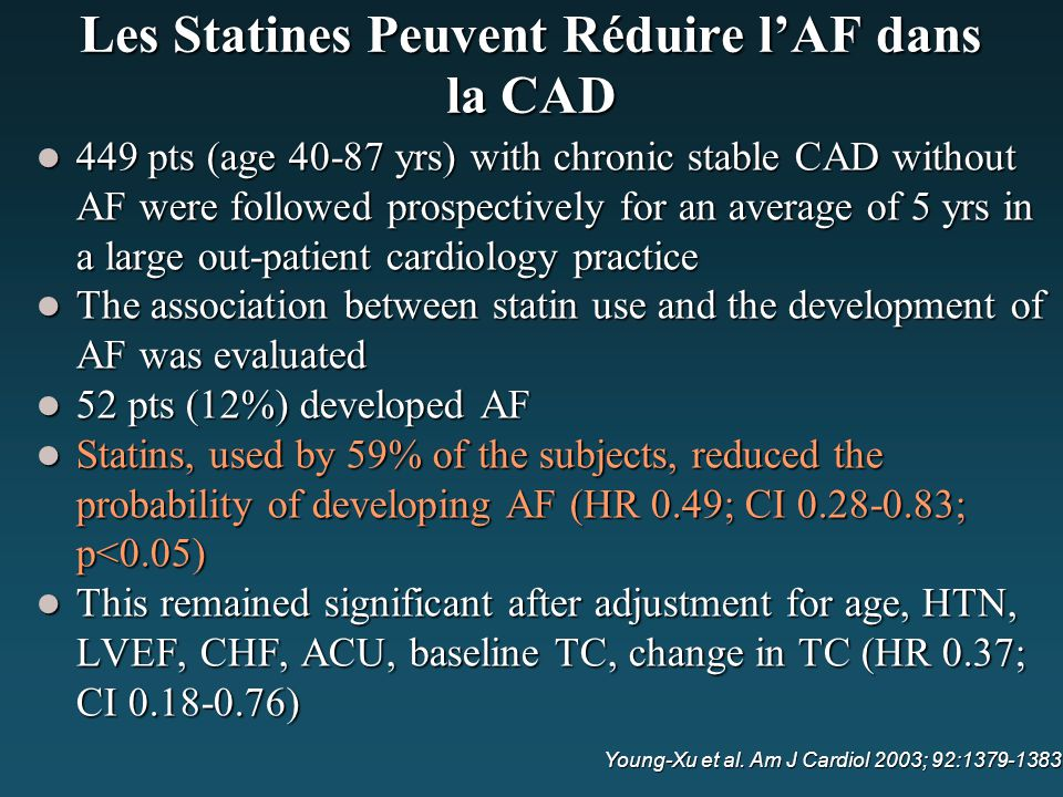 Les Statines Peuvent Réduire l'AF dans la CAD 449 pts (age 40-87 yrs) with chronic stable CAD without AF were followed prospectively for an average of 5 yrs in a large out-patient cardiology practice 449 pts (age 40-87 yrs) with chronic stable CAD without AF were followed prospectively for an average of 5 yrs in a large out-patient cardiology practice The association between statin use and the development of AF was evaluated The association between statin use and the development of AF was evaluated 52 pts (12%) developed AF 52 pts (12%) developed AF Statins, used by 59% of the subjects, reduced the probability of developing AF (HR 0.49; CI 0.28-0.83; p<0.05) Statins, used by 59% of the subjects, reduced the probability of developing AF (HR 0.49; CI 0.28-0.83; p<0.05) This remained significant after adjustment for age, HTN, LVEF, CHF, ACU, baseline TC, change in TC (HR 0.37; CI 0.18-0.76) This remained significant after adjustment for age, HTN, LVEF, CHF, ACU, baseline TC, change in TC (HR 0.37; CI 0.18-0.76) Young-Xu et al.
