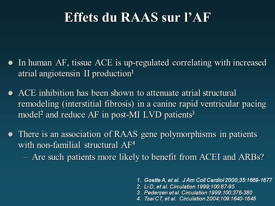 Effets du RAAS sur l'AF In human AF, tissue ACE is up-regulated correlating with increased atrial angiotensin II production 1 In human AF, tissue ACE is up-regulated correlating with increased atrial angiotensin II production 1 ACE inhibition has been shown to attenuate atrial structural remodeling (interstitial fibrosis) in a canine rapid ventricular pacing model 2 and reduce AF in post-MI LVD patients 3 ACE inhibition has been shown to attenuate atrial structural remodeling (interstitial fibrosis) in a canine rapid ventricular pacing model 2 and reduce AF in post-MI LVD patients 3 There is an association of RAAS gene polymorphisms in patients with non-familial structural AF 4 There is an association of RAAS gene polymorphisms in patients with non-familial structural AF 4 –Are such patients more likely to benefit from ACEI and ARBs.