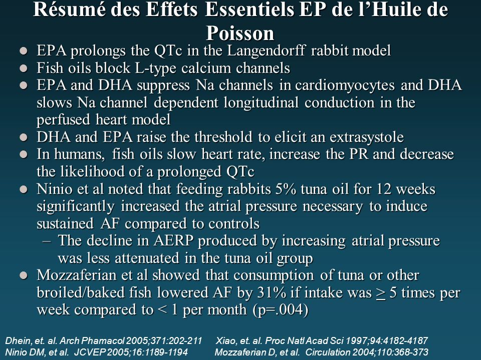 Résumé des Effets Essentiels EP de l'Huile de Poisson EPA prolongs the QTc in the Langendorff rabbit model EPA prolongs the QTc in the Langendorff rabbit model Fish oils block L-type calcium channels Fish oils block L-type calcium channels EPA and DHA suppress Na channels in cardiomyocytes and DHA slows Na channel dependent longitudinal conduction in the perfused heart model EPA and DHA suppress Na channels in cardiomyocytes and DHA slows Na channel dependent longitudinal conduction in the perfused heart model DHA and EPA raise the threshold to elicit an extrasystole DHA and EPA raise the threshold to elicit an extrasystole In humans, fish oils slow heart rate, increase the PR and decrease the likelihood of a prolonged QTc In humans, fish oils slow heart rate, increase the PR and decrease the likelihood of a prolonged QTc Ninio et al noted that feeding rabbits 5% tuna oil for 12 weeks significantly increased the atrial pressure necessary to induce sustained AF compared to controls Ninio et al noted that feeding rabbits 5% tuna oil for 12 weeks significantly increased the atrial pressure necessary to induce sustained AF compared to controls –The decline in AERP produced by increasing atrial pressure was less attenuated in the tuna oil group Mozzaferian et al showed that consumption of tuna or other broiled/baked fish lowered AF by 31% if intake was > 5 times per week compared to 5 times per week compared to < 1 per month (p=.004) Dhein, et.