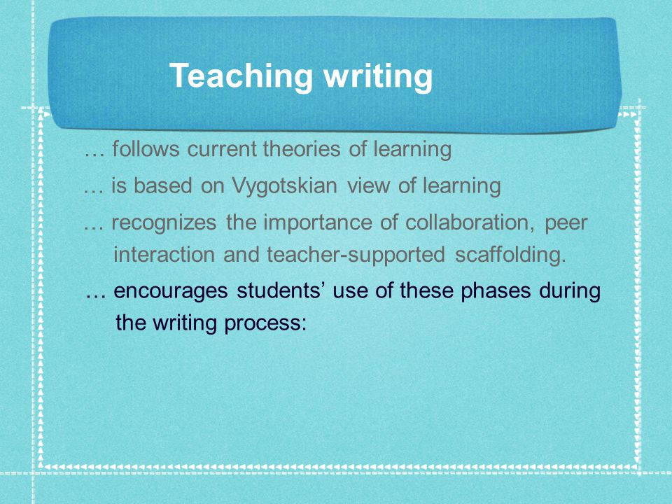 Teaching writing … follows current theories of learning … is based on Vygotskian view of learning … recognizes the importance of collaboration, peer interaction and teacher-supported scaffolding.