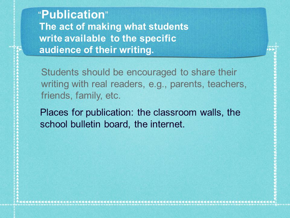 Students should be encouraged to share their writing with real readers, e.g., parents, teachers, friends, family, etc.