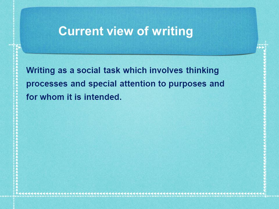 Current view of writing Writing as a social task which involves thinking processes and special attention to purposes and for whom it is intended.