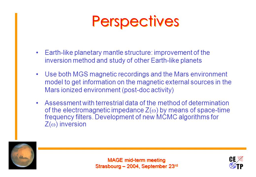 MAGE mid-term meeting Strasbourg – 2004, September 23 rd Perspectives Earth-like planetary mantle structure: improvement of the inversion method and study of other Earth-like planets Use both MGS magnetic recordings and the Mars environment model to get information on the magnetic external sources in the Mars ionized environment (post-doc activity) Assessment with terrestrial data of the method of determination of the electromagnetic impedance Z(  ) by means of space-time frequency filters.