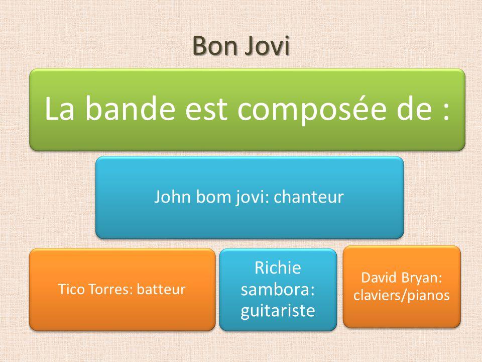 Bon Jovi La bande est composée de : John bom jovi: chanteur Tico Torres: batteur David Bryan: claviers/pianos Richie sambora: guitariste