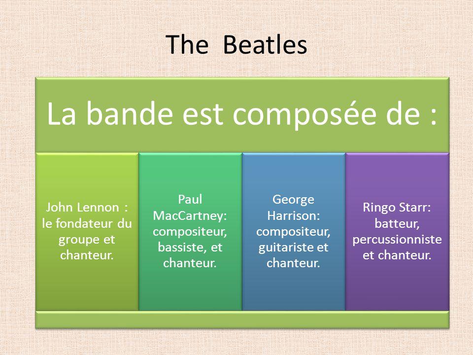 The Beatles La bande est composée de : John Lennon : le fondateur du groupe et chanteur. Paul MacCartney: compositeur, bassiste, et chanteur. George H
