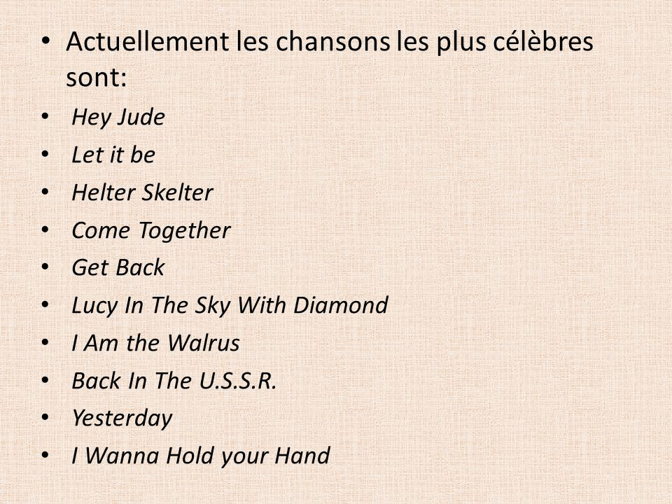 Actuellement les chansons les plus célèbres sont: Hey Jude Let it be Helter Skelter Come Together Get Back Lucy In The Sky With Diamond I Am the Walru
