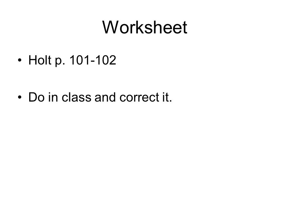 Worksheet Holt p. 101-102 Do in class and correct it.
