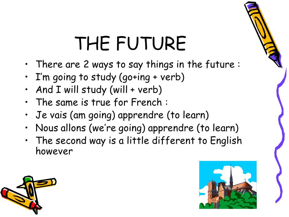 THE FUTURE There are 2 ways to say things in the future : I'm going to study (go+ing + verb) And I will study (will + verb) The same is true for Frenc