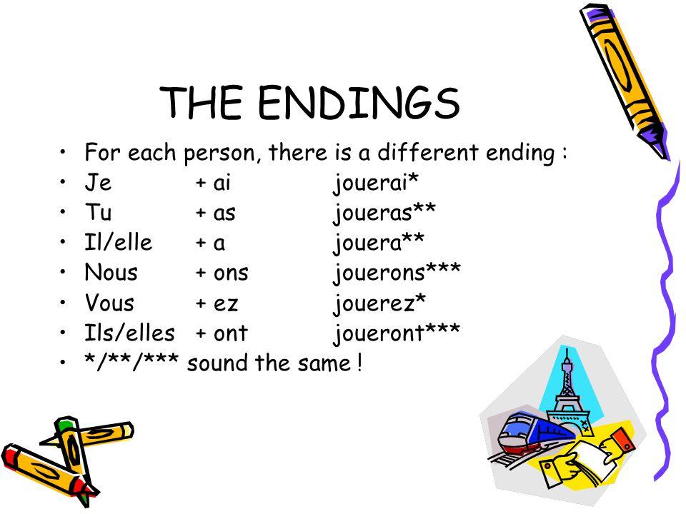 THE ENDINGS For each person, there is a different ending : Je+ aijouerai* Tu + asjoueras** Il/elle+ ajouera** Nous+ onsjouerons*** Vous+ ezjouerez* Ils/elles+ ontjoueront*** */**/*** sound the same !