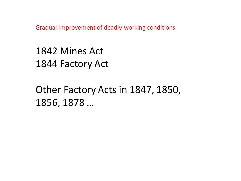 Gradual improvement of deadly working conditions 1842 Mines Act 1844 Factory Act Other Factory Acts in 1847, 1850, 1856, 1878 …