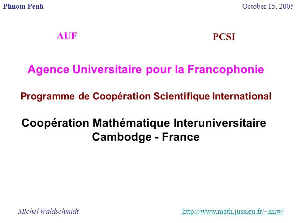 Agence Universitaire pour la Francophonie Programme de Coopération Scientifique International Coopération Mathématique Interuniversitaire Cambodge - France Michel Waldschmidt http://www.math.jussieu.fr/~miw/ http://www.math.jussieu.fr/ Phnom PenhOctober 15, 2005 AUF PCSI