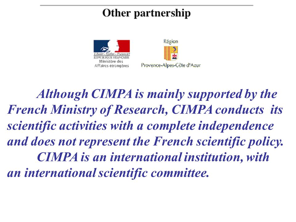 Although CIMPA is mainly supported by the French Ministry of Research, CIMPA conducts its scientific activities with a complete independence and does not represent the French scientific policy.