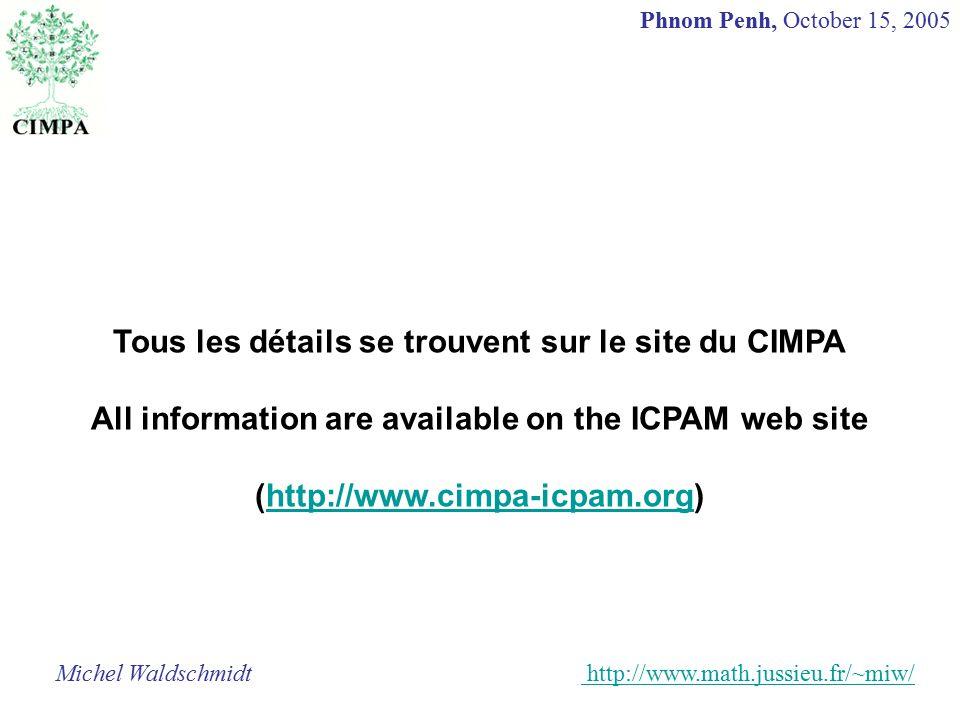 Tous les détails se trouvent sur le site du CIMPA All information are available on the ICPAM web site (http://www.cimpa-icpam.org)http://www.cimpa-icpam.org Michel Waldschmidt http://www.math.jussieu.fr/~miw/ http://www.math.jussieu.fr/ Phnom Penh, October 15, 2005
