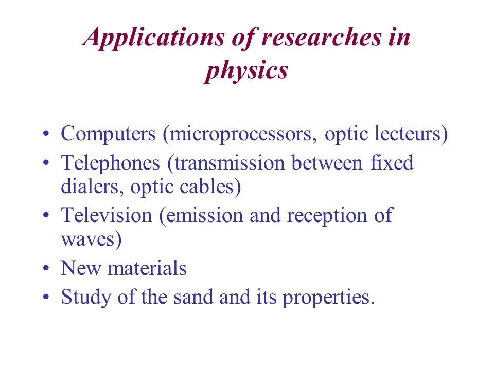 Applications of researches in physics Computers (microprocessors, optic lecteurs) Telephones (transmission between fixed dialers, optic cables) Television (emission and reception of waves) New materials Study of the sand and its properties.