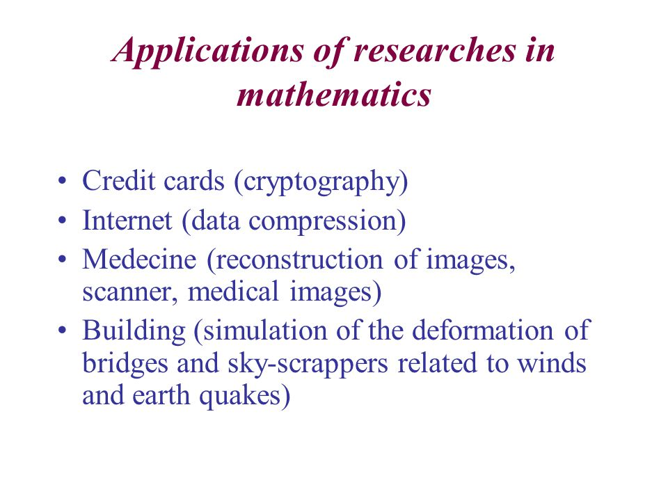 Applications of researches in mathematics Credit cards (cryptography) Internet (data compression) Medecine (reconstruction of images, scanner, medical images) Building (simulation of the deformation of bridges and sky-scrappers related to winds and earth quakes)