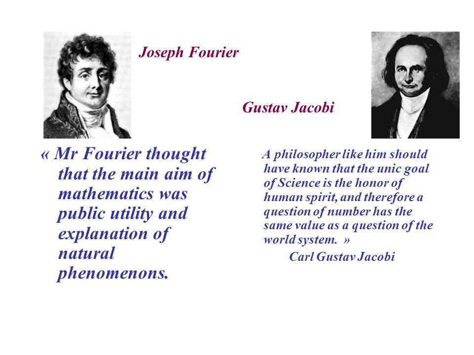 « Mr Fourier thought that the main aim of mathematics was public utility and explanation of natural phenomenons.