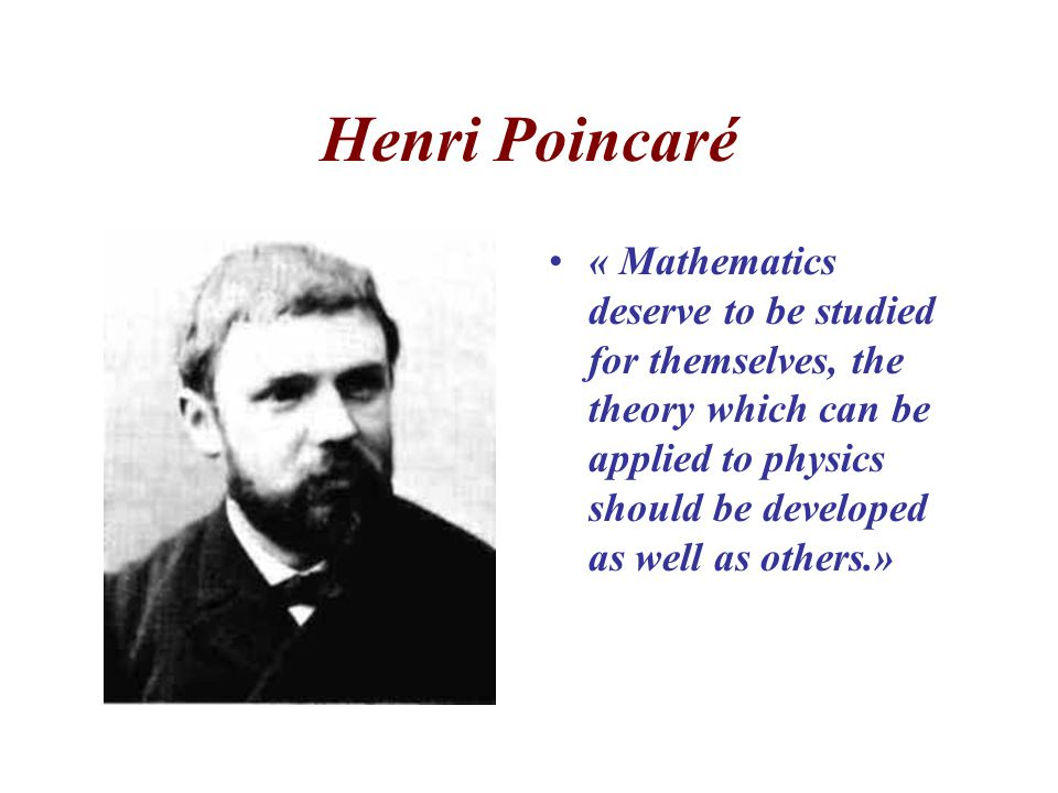Henri Poincaré « Mathematics deserve to be studied for themselves, the theory which can be applied to physics should be developed as well as others.»