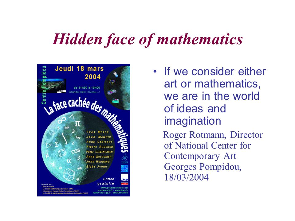 Hidden face of mathematics If we consider either art or mathematics, we are in the world of ideas and imagination Roger Rotmann, Director of National Center for Contemporary Art Georges Pompidou, 18/03/2004