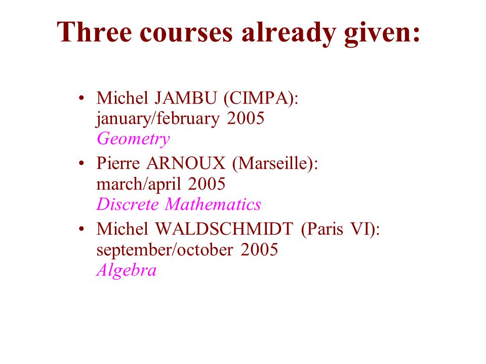 Three courses already given: Michel JAMBU (CIMPA): january/february 2005 Geometry Pierre ARNOUX (Marseille): march/april 2005 Discrete Mathematics Mic