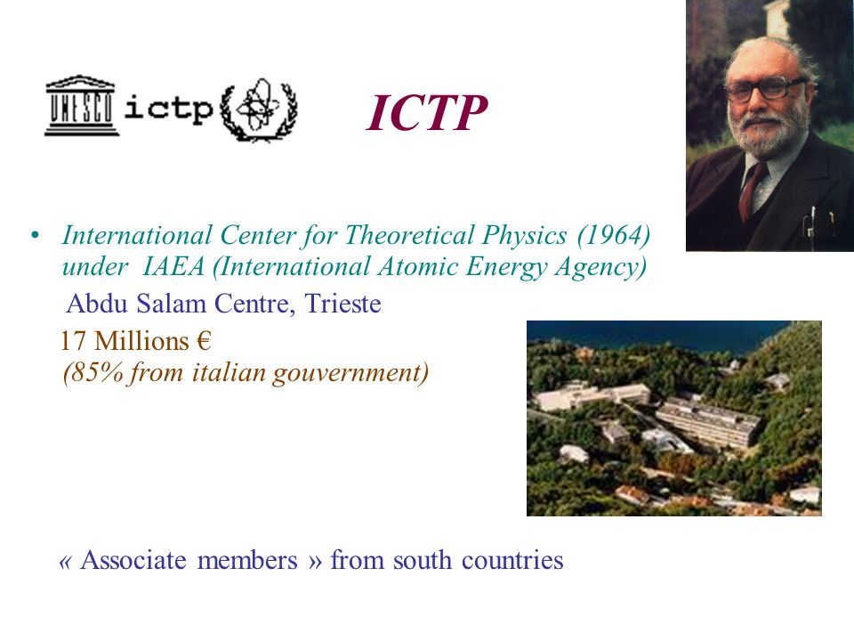 ICTP International Center for Theoretical Physics (1964) under IAEA (International Atomic Energy Agency) Abdu Salam Centre, Trieste 17 Millions € (85% from italian gouvernment) « Associate members » from south countries